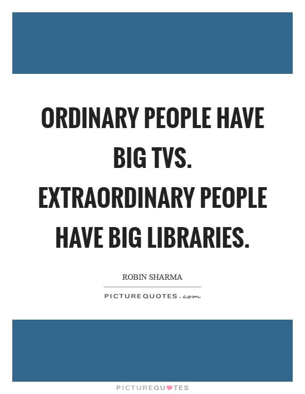 Ordinary people have big TVs. Extraordinary people have big libraries Picture Quote #1