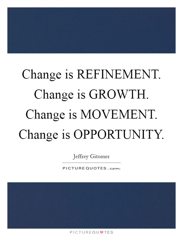 Change is REFINEMENT. Change is GROWTH. Change is MOVEMENT. Change is OPPORTUNITY Picture Quote #1