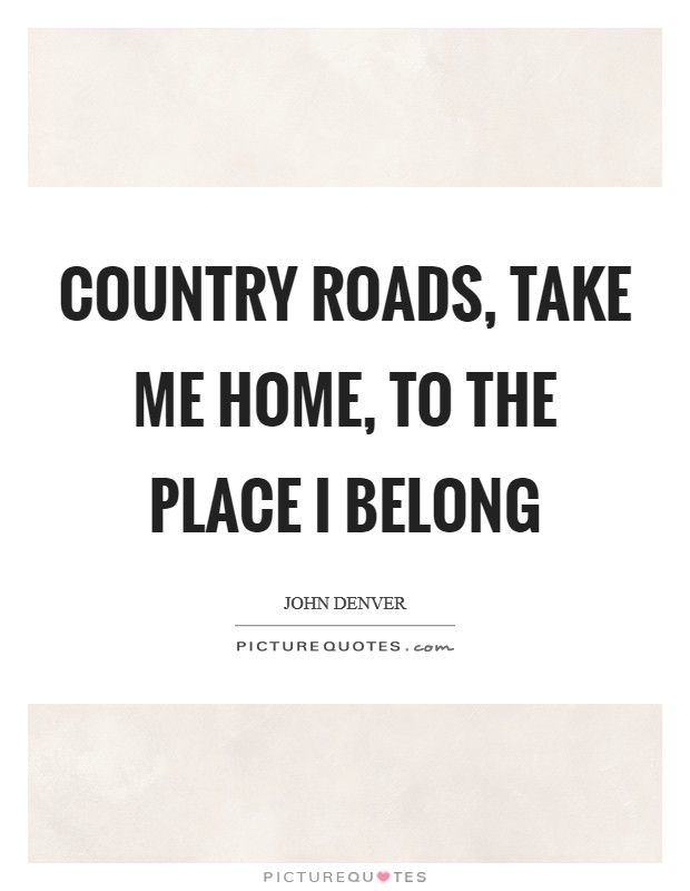 Country roads, take me home, to the place I belong Picture Quote #1