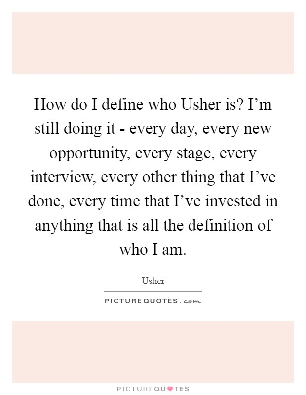 How do I define who Usher is? I'm still doing it - every day, every new opportunity, every stage, every interview, every other thing that I've done, every time that I've invested in anything that is all the definition of who I am Picture Quote #1