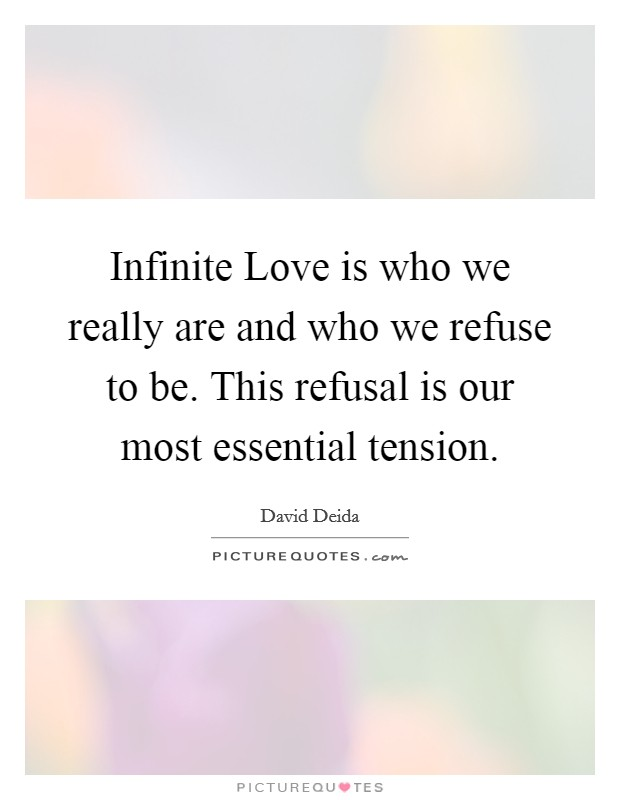 Infinite Love is who we really are and who we refuse to be. This refusal is our most essential tension Picture Quote #1