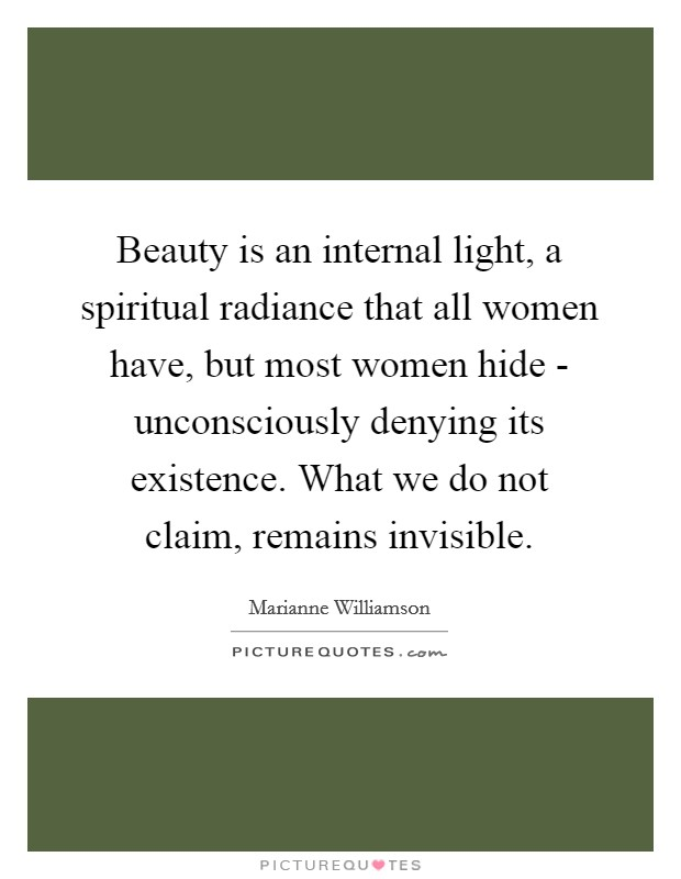 Beauty is an internal light, a spiritual radiance that all women have, but most women hide - unconsciously denying its existence. What we do not claim, remains invisible Picture Quote #1