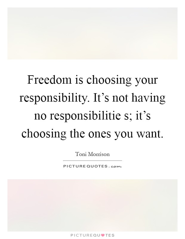 Freedom is choosing your responsibility. It's not having no responsibilitie s; it's choosing the ones you want Picture Quote #1