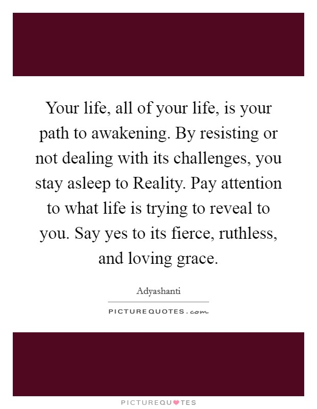Your life, all of your life, is your path to awakening. By resisting or not dealing with its challenges, you stay asleep to Reality. Pay attention to what life is trying to reveal to you. Say yes to its fierce, ruthless, and loving grace Picture Quote #1