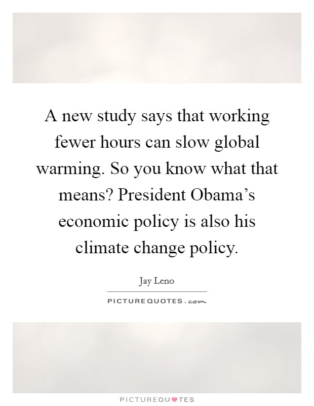 A new study says that working fewer hours can slow global warming. So you know what that means? President Obama's economic policy is also his climate change policy Picture Quote #1