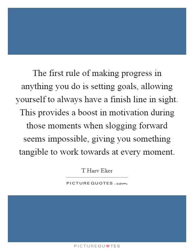 The first rule of making progress in anything you do is setting goals, allowing yourself to always have a finish line in sight. This provides a boost in motivation during those moments when slogging forward seems impossible, giving you something tangible to work towards at every moment Picture Quote #1