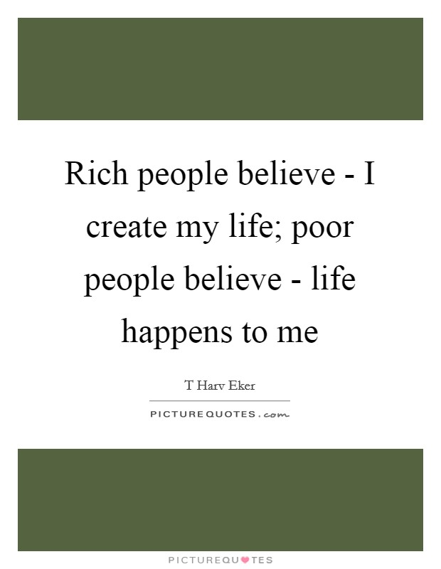 Rich People Believe   I Create My Life; Poor People Believe   Life Happens  To Me