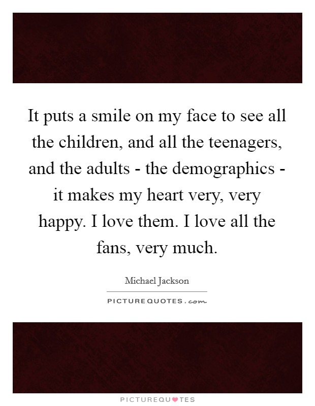 It puts a smile on my face to see all the children, and all the teenagers, and the adults - the demographics - it makes my heart very, very happy. I love them. I love all the fans, very much Picture Quote #1