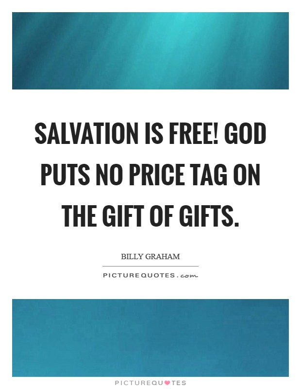 Salvation is free! God puts no price tag on the Gift of gifts Picture Quote #1