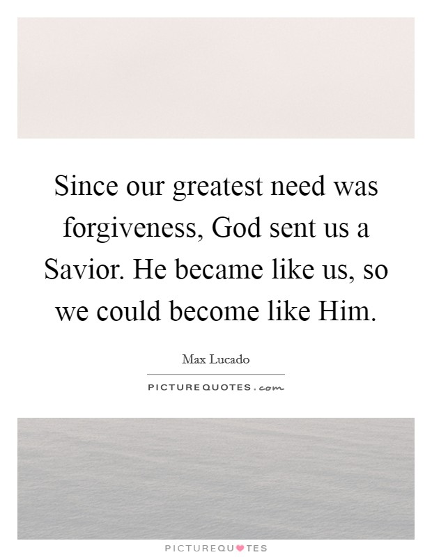 Since our greatest need was forgiveness, God sent us a Savior. He became like us, so we could become like Him Picture Quote #1