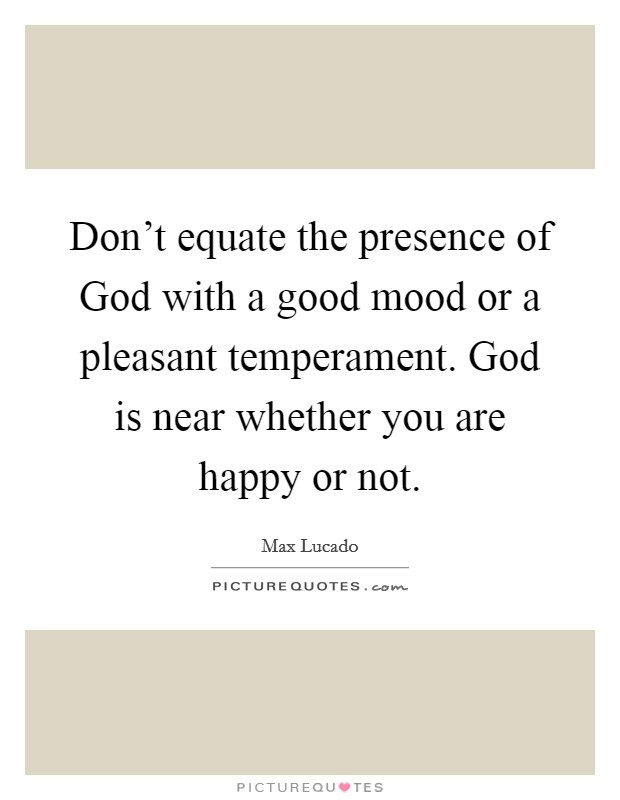 Don't equate the presence of God with a good mood or a pleasant temperament. God is near whether you are happy or not Picture Quote #1