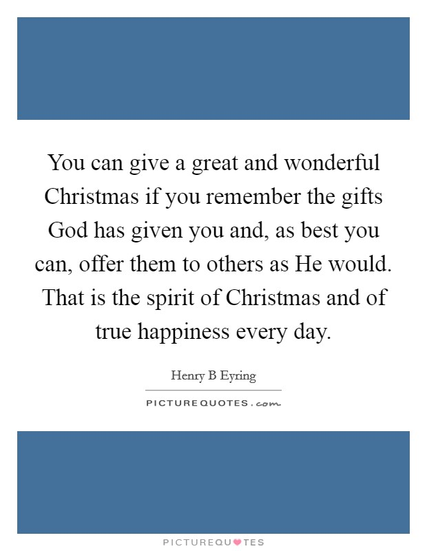 You can give a great and wonderful Christmas if you remember the gifts God has given you and, as best you can, offer them to others as He would. That is the spirit of Christmas and of true happiness every day Picture Quote #1