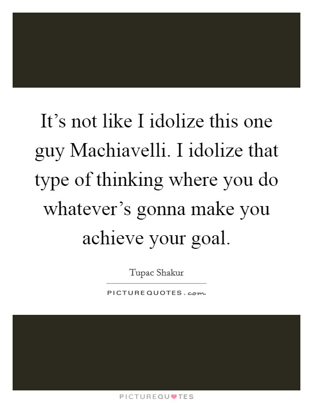 It's not like I idolize this one guy Machiavelli. I idolize that type of thinking where you do whatever's gonna make you achieve your goal Picture Quote #1