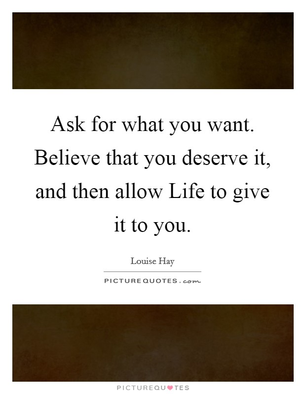 Ask for what you want. Believe that you deserve it, and then allow Life to give it to you Picture Quote #1