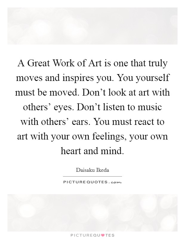 A Great Work of Art is one that truly moves and inspires you. You yourself must be moved. Don't look at art with others' eyes. Don't listen to music with others' ears. You must react to art with your own feelings, your own heart and mind Picture Quote #1