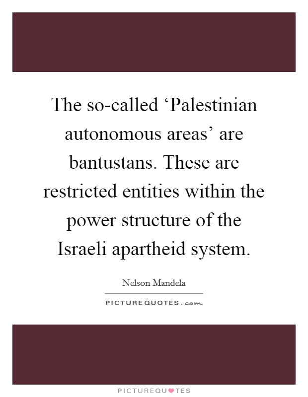 The so-called 'Palestinian autonomous areas' are bantustans. These are restricted entities within the power structure of the Israeli apartheid system Picture Quote #1
