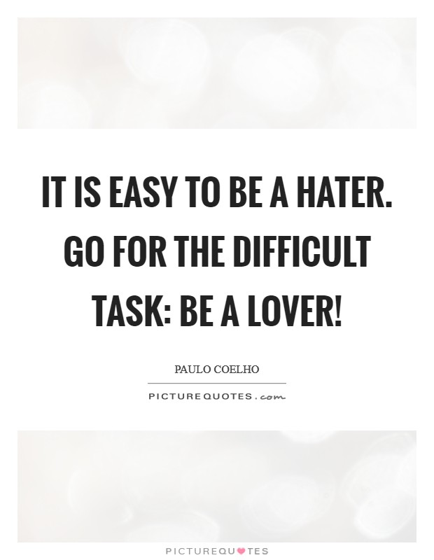 It is Easy to be a Hater. Go for the difficult Task: be a Lover! Picture Quote #1