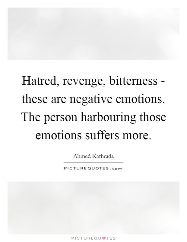 Hatred, revenge, bitterness - these are negative emotions. The person harbouring those emotions suffers more Picture Quote #1