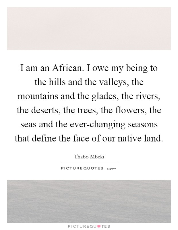I am an African. I owe my being to the hills and the valleys, the mountains and the glades, the rivers, the deserts, the trees, the flowers, the seas and the ever-changing seasons that define the face of our native land Picture Quote #1