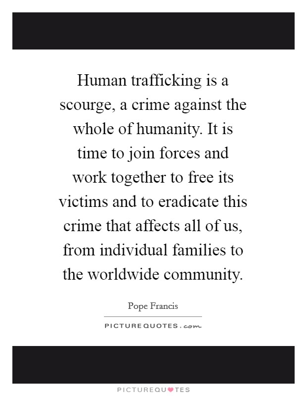 Human trafficking is a scourge, a crime against the whole of humanity. It is time to join forces and work together to free its victims and to eradicate this crime that affects all of us, from individual families to the worldwide community Picture Quote #1