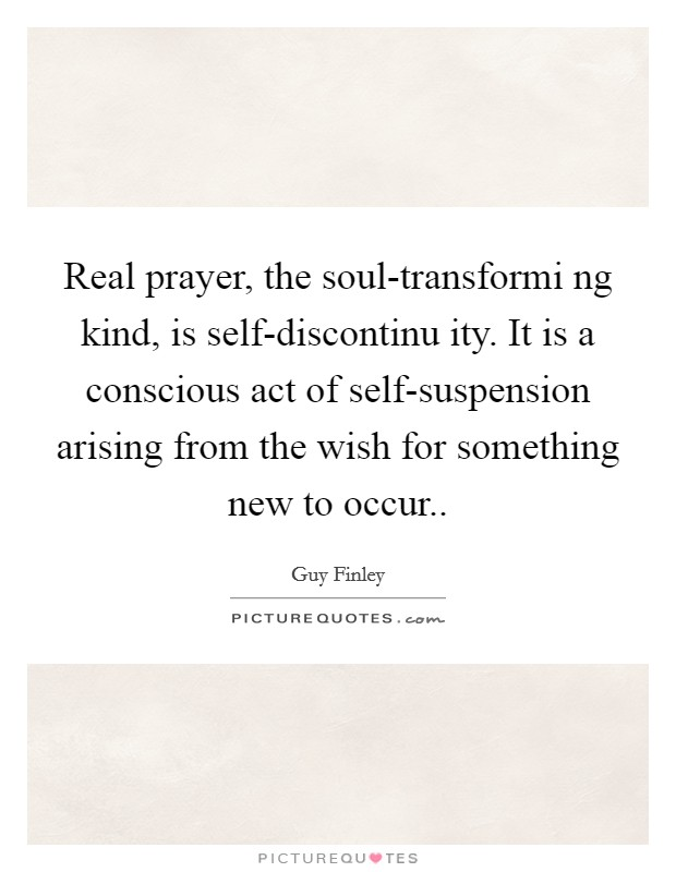 Real prayer, the soul-transformi ng kind, is self-discontinu ity. It is a conscious act of self-suspension arising from the wish for something new to occur Picture Quote #1