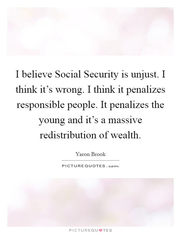 I believe Social Security is unjust. I think it's wrong. I think it penalizes responsible people. It penalizes the young and it's a massive redistribution of wealth Picture Quote #1