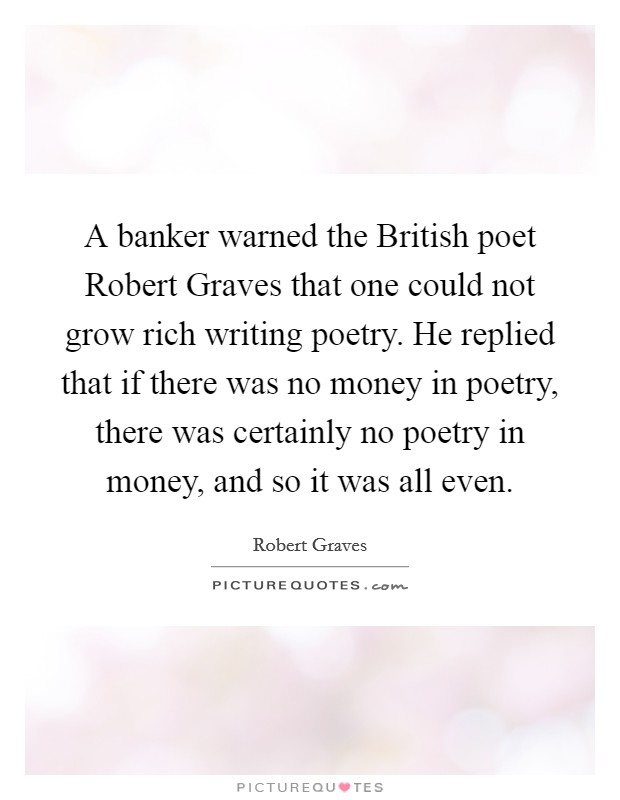 A banker warned the British poet Robert Graves that one could not grow rich writing poetry. He replied that if there was no money in poetry, there was certainly no poetry in money, and so it was all even Picture Quote #1