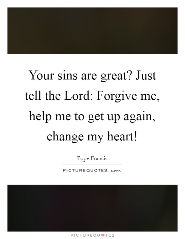 Your sins are great? Just tell the Lord: Forgive me, help me to get up again, change my heart! Picture Quote #1