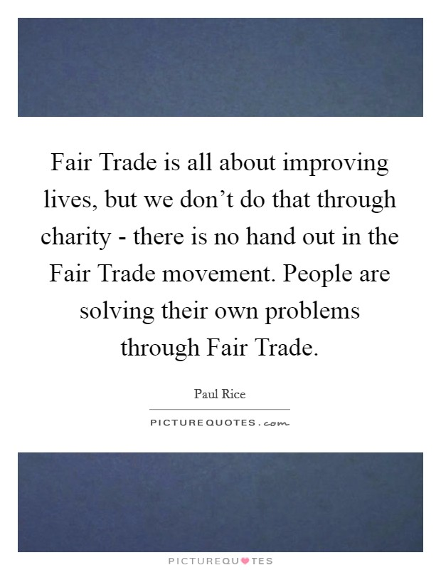Fair Trade is all about improving lives, but we don't do that through charity - there is no hand out in the Fair Trade movement. People are solving their own problems through Fair Trade Picture Quote #1