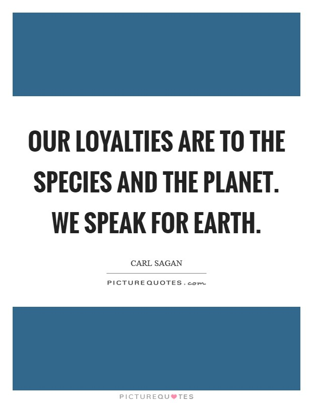 Our loyalties are to the species and the planet. We speak for Earth Picture Quote #1