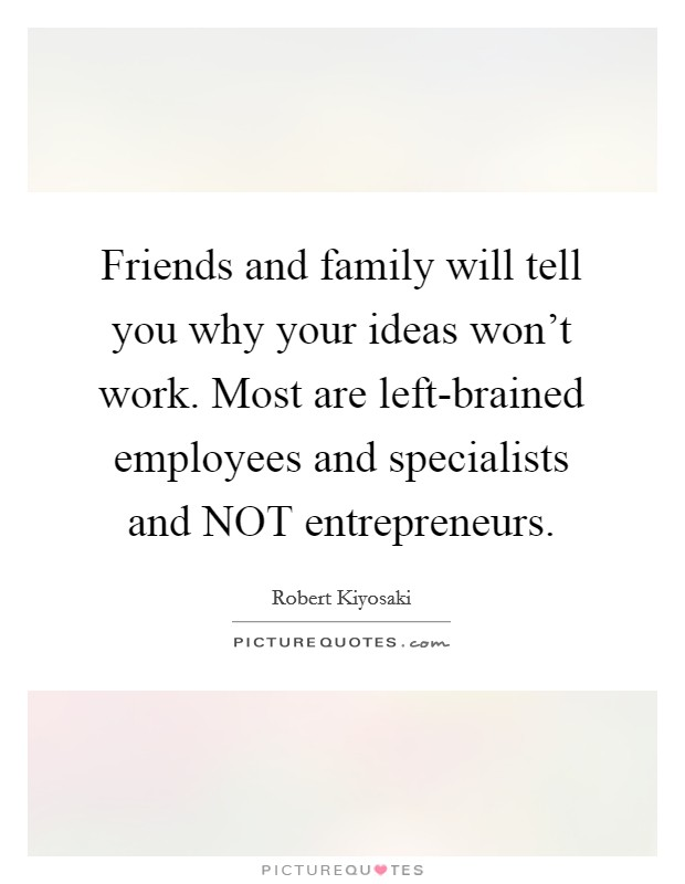 Friends and family will tell you why your ideas won't work. Most are left-brained employees and specialists and NOT entrepreneurs Picture Quote #1