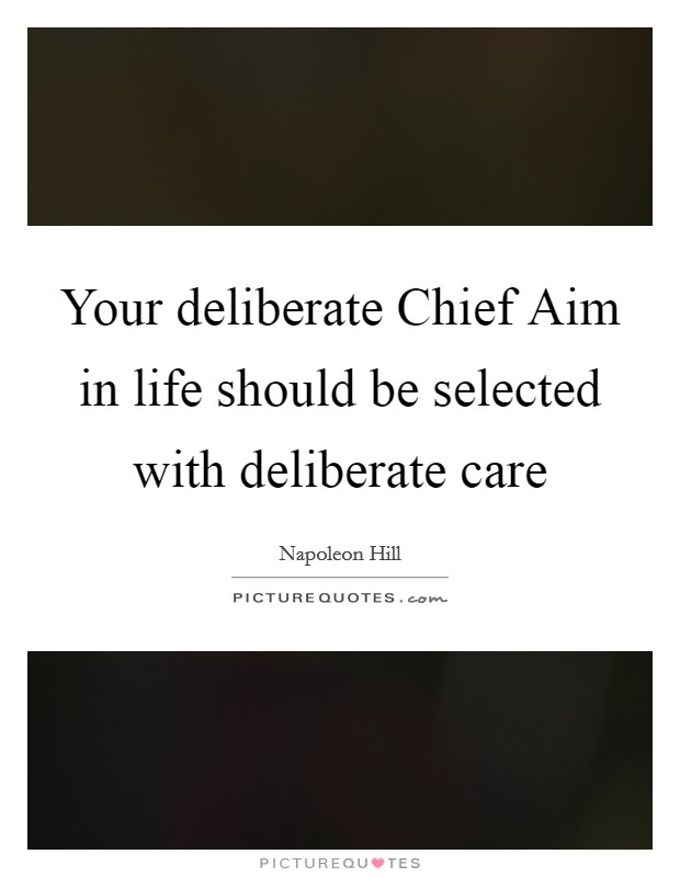 Your deliberate Chief Aim in life should be selected with deliberate care Picture Quote #1