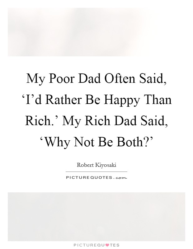 My Poor Dad Often Said, 'I'd Rather Be Happy Than Rich.' My Rich Dad Said, 'Why Not Be Both?' Picture Quote #1