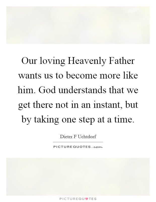 Our loving Heavenly Father wants us to become more like him. God understands that we get there not in an instant, but by taking one step at a time Picture Quote #1