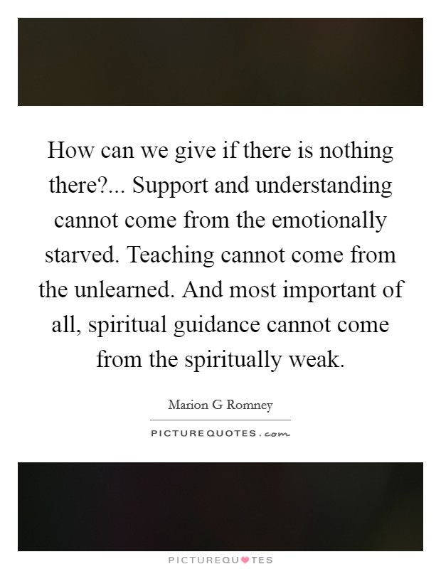 How can we give if there is nothing there?... Support and understanding cannot come from the emotionally starved. Teaching cannot come from the unlearned. And most important of all, spiritual guidance cannot come from the spiritually weak Picture Quote #1