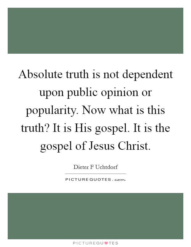 Absolute truth is not dependent upon public opinion or popularity. Now what is this truth? It is His gospel. It is the gospel of Jesus Christ Picture Quote #1