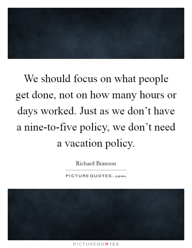 We should focus on what people get done, not on how many hours or days worked. Just as we don't have a nine-to-five policy, we don't need a vacation policy Picture Quote #1