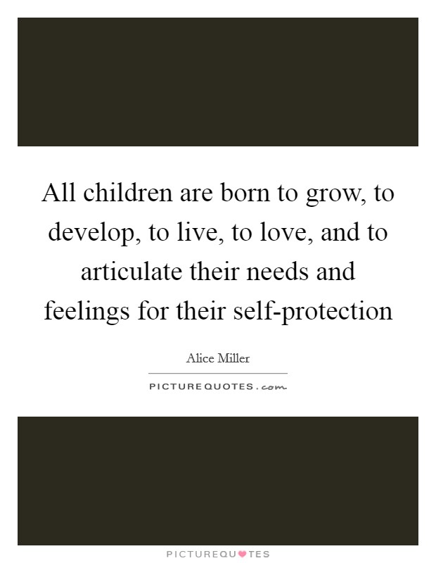 All children are born to grow, to develop, to live, to love, and to articulate their needs and feelings for their self-protection Picture Quote #1