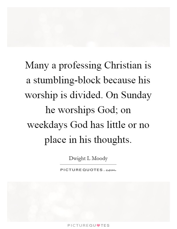Many a professing Christian is a stumbling-block because his worship is divided. On Sunday he worships God; on weekdays God has little or no place in his thoughts Picture Quote #1