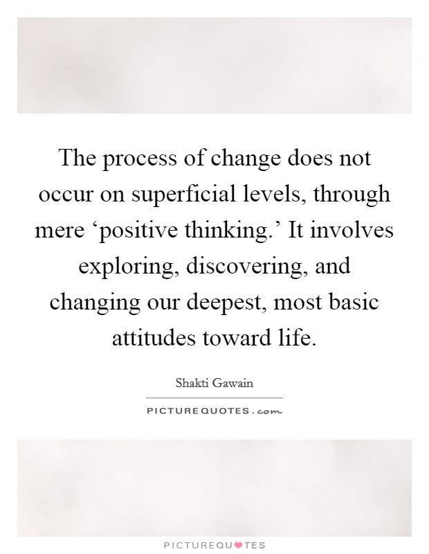 The process of change does not occur on superficial levels, through mere 'positive thinking.' It involves exploring, discovering, and changing our deepest, most basic attitudes toward life Picture Quote #1