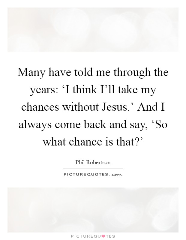 Many have told me through the years: 'I think I'll take my chances without Jesus.' And I always come back and say, 'So what chance is that?' Picture Quote #1