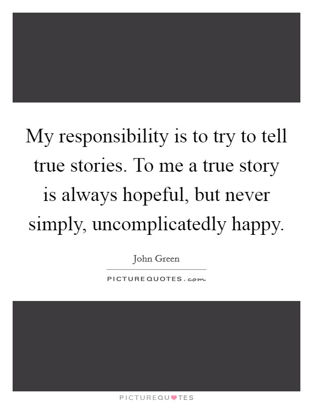 My responsibility is to try to tell true stories. To me a true story is always hopeful, but never simply, uncomplicatedly happy Picture Quote #1