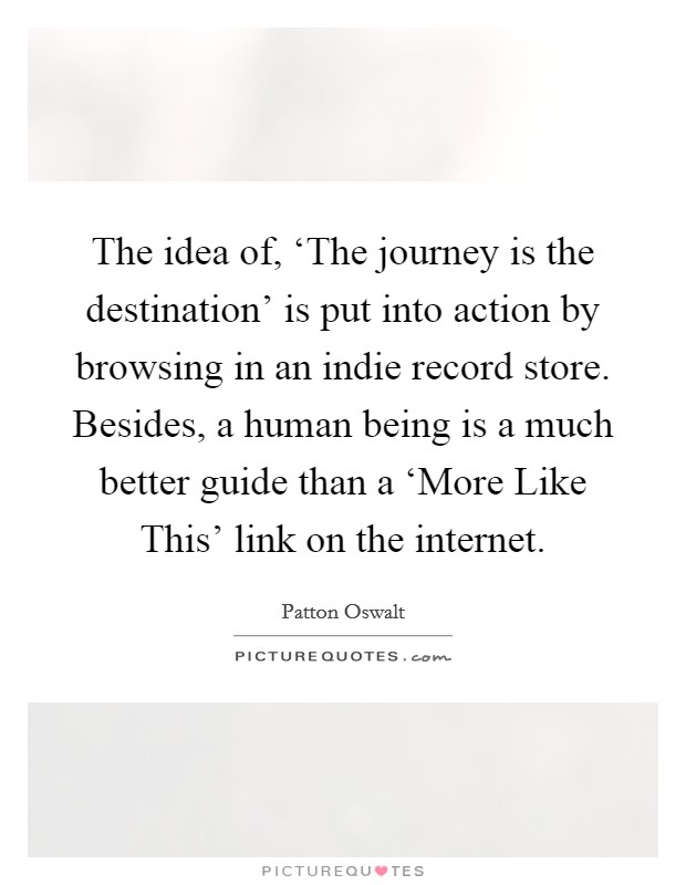 The idea of, 'The journey is the destination' is put into action by browsing in an indie record store. Besides, a human being is a much better guide than a 'More Like This' link on the internet Picture Quote #1
