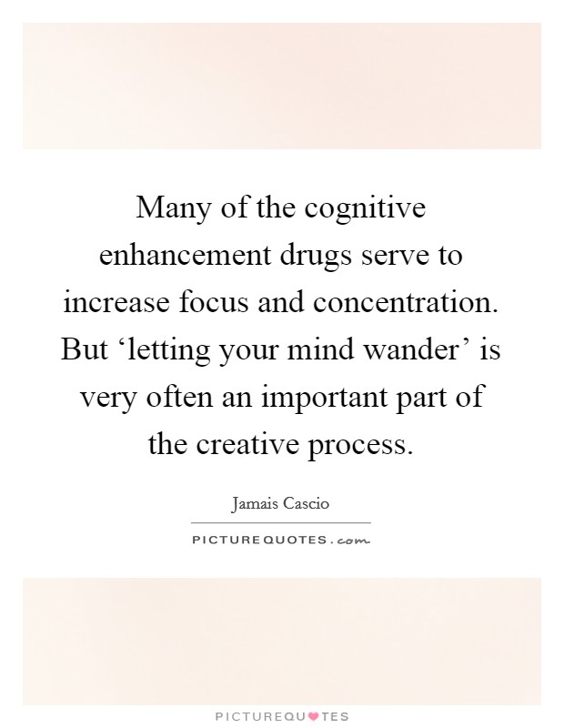 Many of the cognitive enhancement drugs serve to increase focus and concentration. But 'letting your mind wander' is very often an important part of the creative process Picture Quote #1