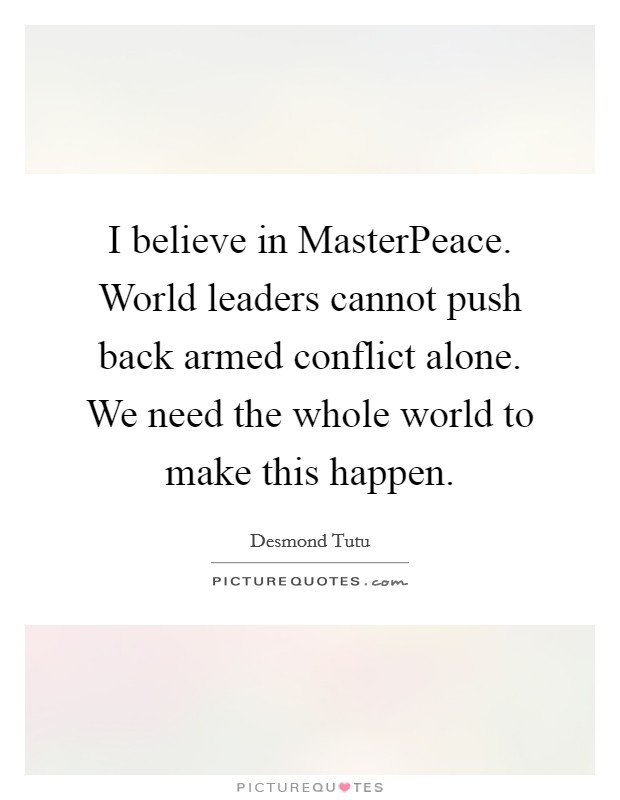 I believe in MasterPeace. World leaders cannot push back armed conflict alone. We need the whole world to make this happen Picture Quote #1