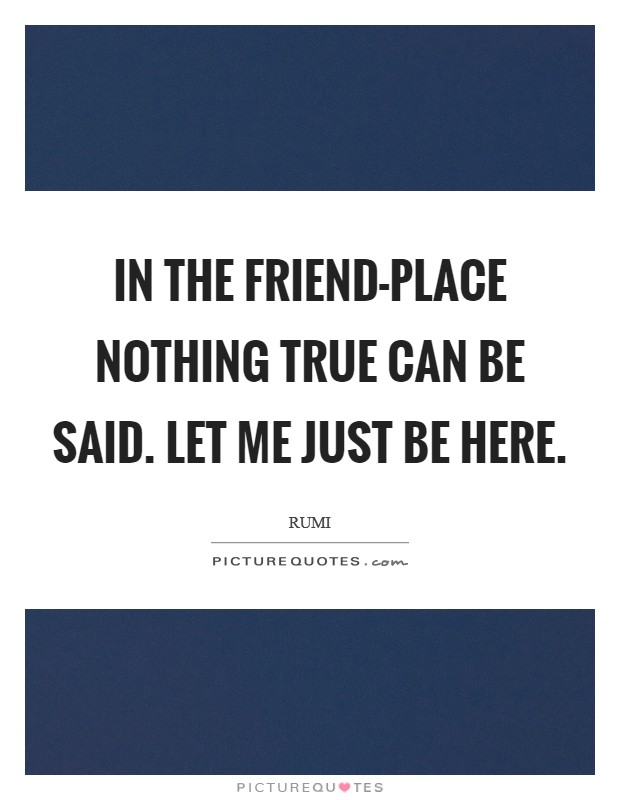 In the Friend-place nothing true can be said. Let Me Just Be Here Picture Quote #1