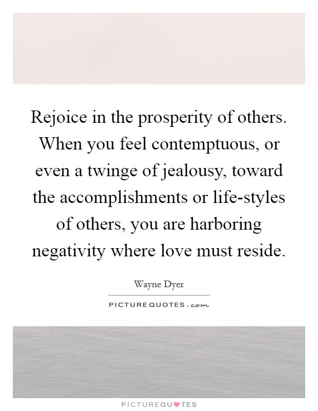 Rejoice in the prosperity of others. When you feel contemptuous, or even a twinge of jealousy, toward the accomplishments or life-styles of others, you are harboring negativity where love must reside Picture Quote #1
