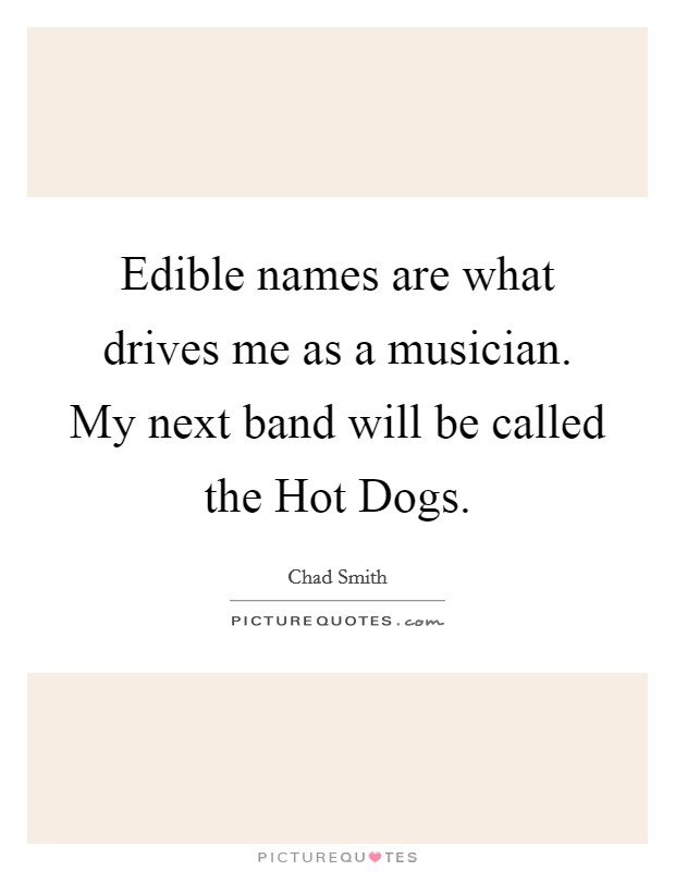 Edible names are what drives me as a musician. My next band will be called the Hot Dogs Picture Quote #1
