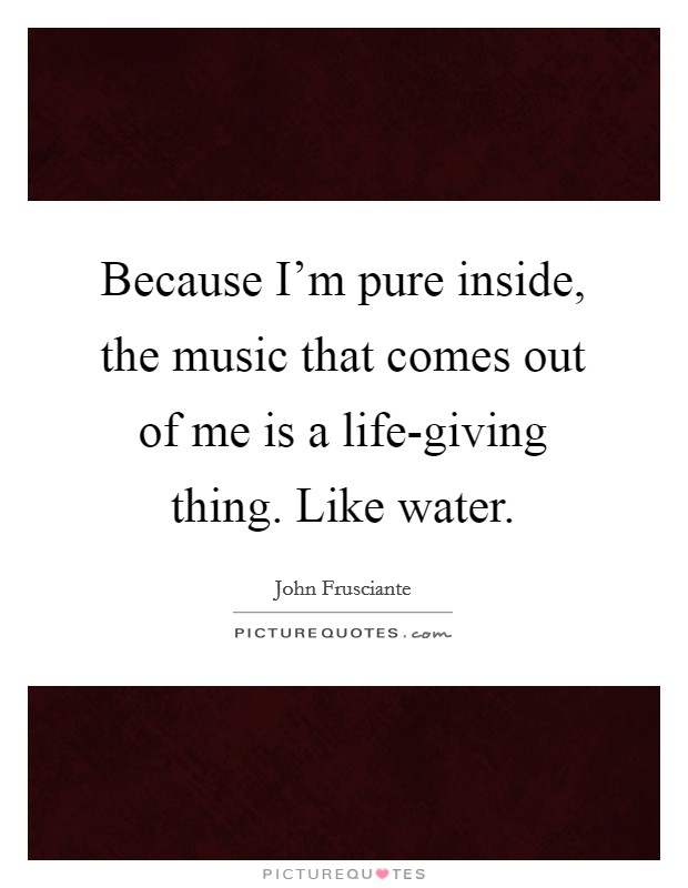 Because I'm pure inside, the music that comes out of me is a life-giving thing. Like water Picture Quote #1