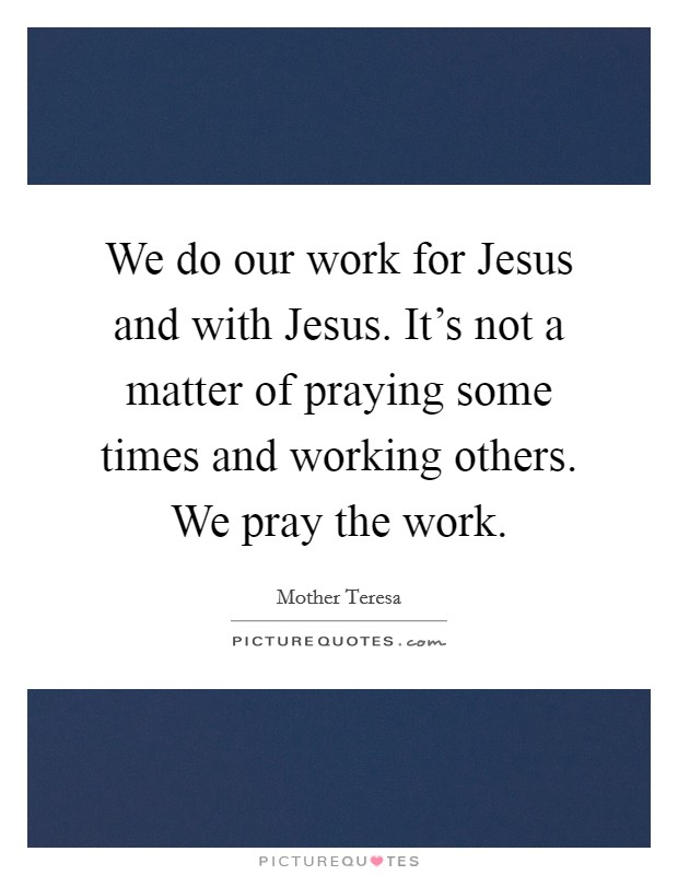 We do our work for Jesus and with Jesus. It's not a matter of praying some times and working others. We pray the work Picture Quote #1